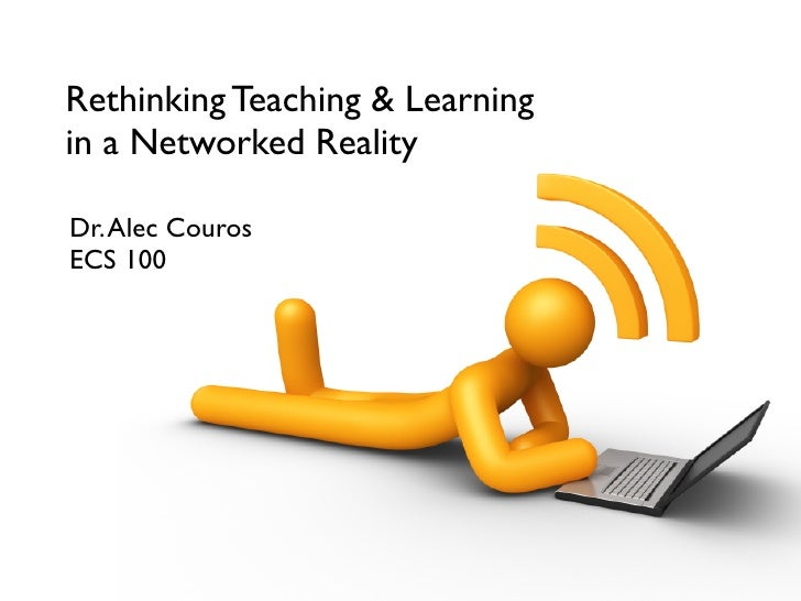 Rethinking Teaching & Learning in a Networked Reality  Dr. Alec Couros ECS 100