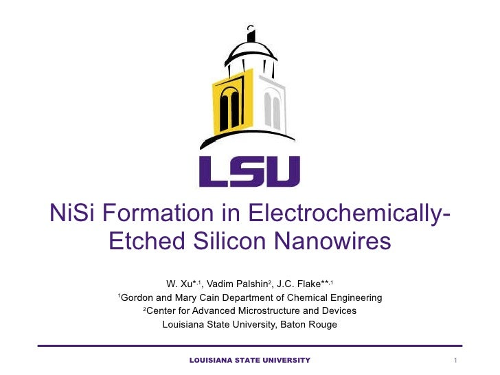 NiSi Formation in Electrochemically-Etched Silicon Nanowires W. Xu* ,1 , Vadim Palshin 2 , J.C. Flake** ,1 1 Gordon and Ma...