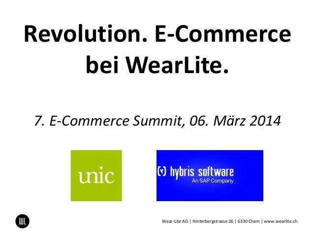 Revolution. E-Commerce bei WearLite. 7. E-Commerce Summit, 06. März 2014 Wear-Lite AG | Hinterbergstrasse 26 | 6330 Cham |...