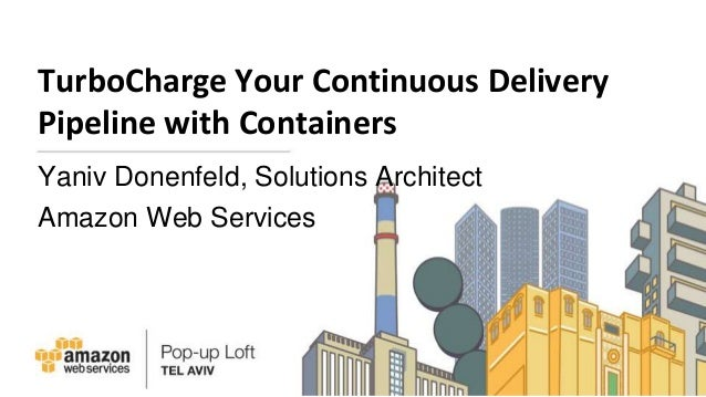 TurboCharge Your Continuous Delivery Pipeline with Containers Yaniv Donenfeld, Solutions Architect Amazon Web Services
