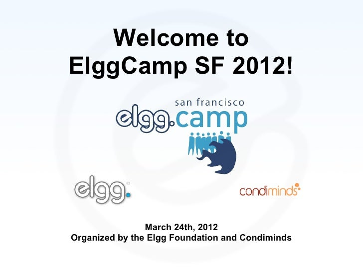 Welcome toElggCamp SF 2012!                March 24th, 2012Organized by the Elgg Foundation and Condiminds