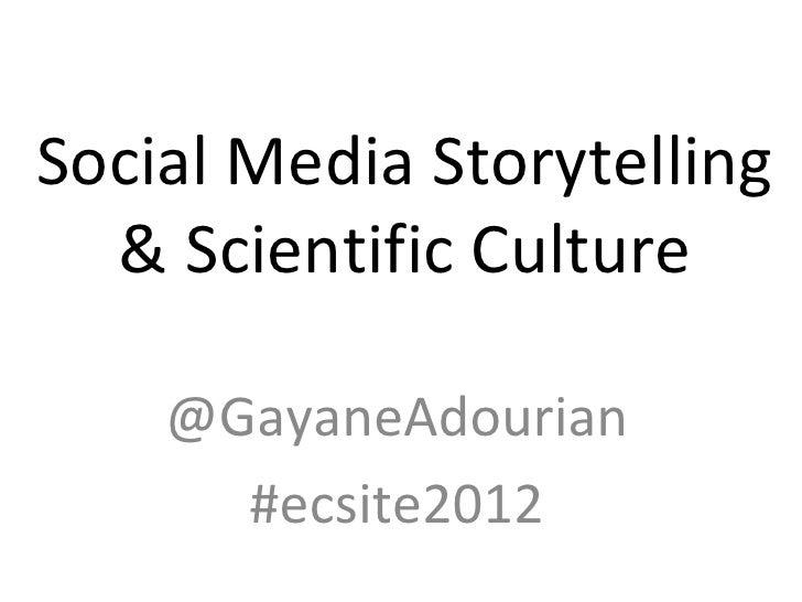 Social Media Storytelling  & Scientific Culture    @GayaneAdourian      #ecsite2012