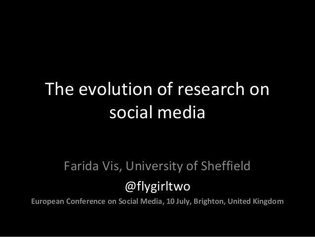 The evolution of research on social media Farida Vis, University of Sheffield @flygirltwo European Conference on Social Me...