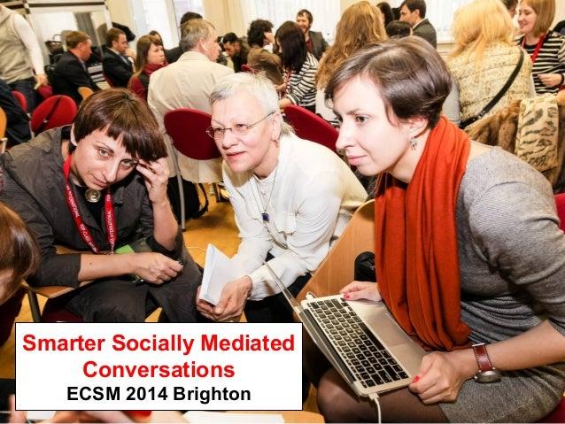 Smarter Socially Mediated Conversations ECSM 2014 Brighton