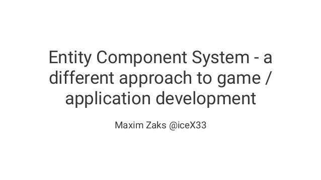 Entity Component System - a different approach to game / application development Maxim Zaks @iceX33