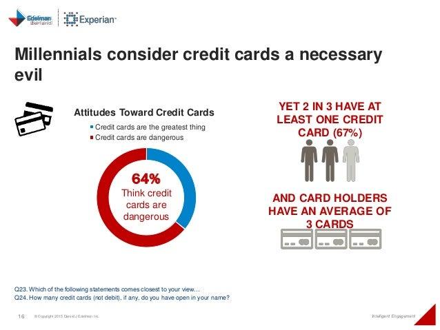 16 © Copyright 2015 Daniel J Edelman Inc. Intelligent Engagement Millennials consider credit cards a necessary evil Q23. W...