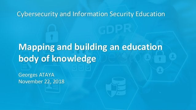 Cybersecurity and Information Security Education Mapping and building an education body of knowledge Georges ATAYA Novembe...
