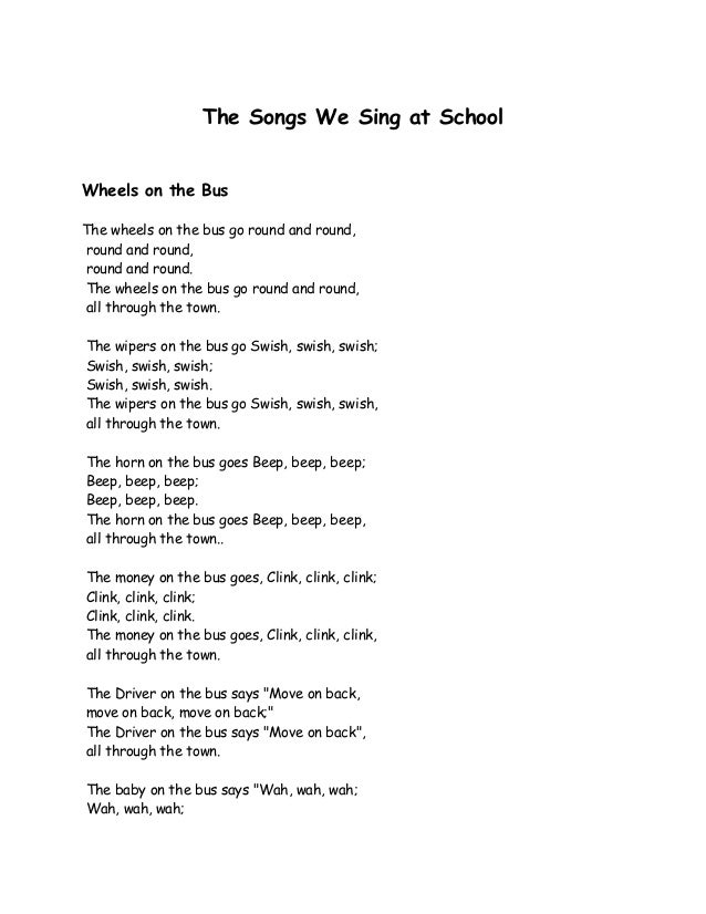 The Songs We Sing at School Wheels on the Bus The wheels on the bus go round and round, round and round, round and round. ...