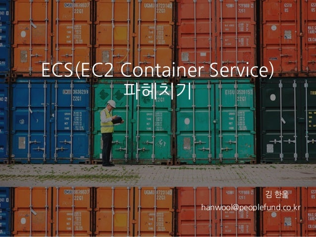 ECS(EC2 Container Service) 파헤치기 hanwool@peoplefund.co.kr 김 한울