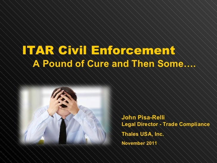 ITAR Civil   Enforcement A Pound of Cure and Then Some…. John Pisa-Relli Legal Director - Trade Compliance Thales USA, Inc...