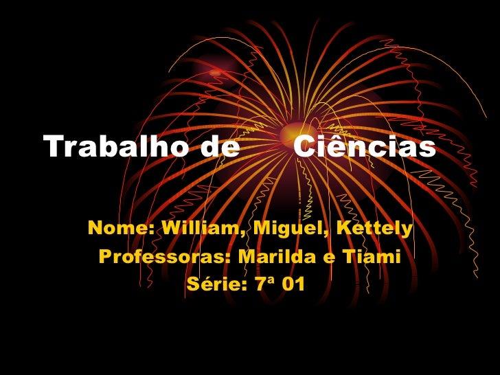 Trabalho de  Ciências Nome: William, Miguel, Kettely Professoras: Marilda e Tiami Série: 7ª 01