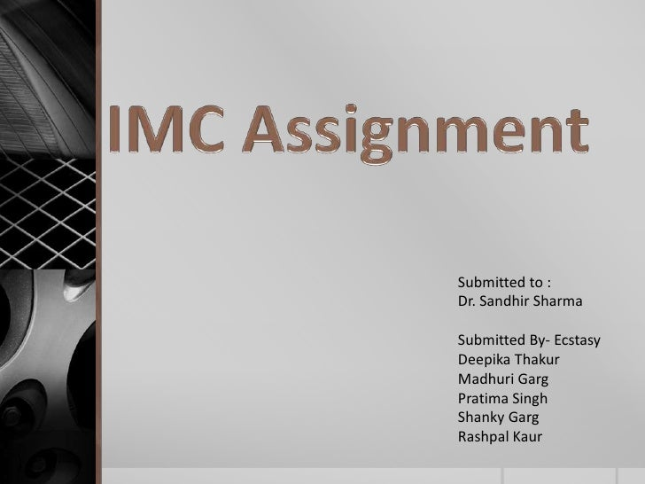 IMC Assignment<br />Submitted to : <br />Dr. Sandhir Sharma<br />Submitted By- Ecstasy <br />DeepikaThakur<br />MadhuriGar...