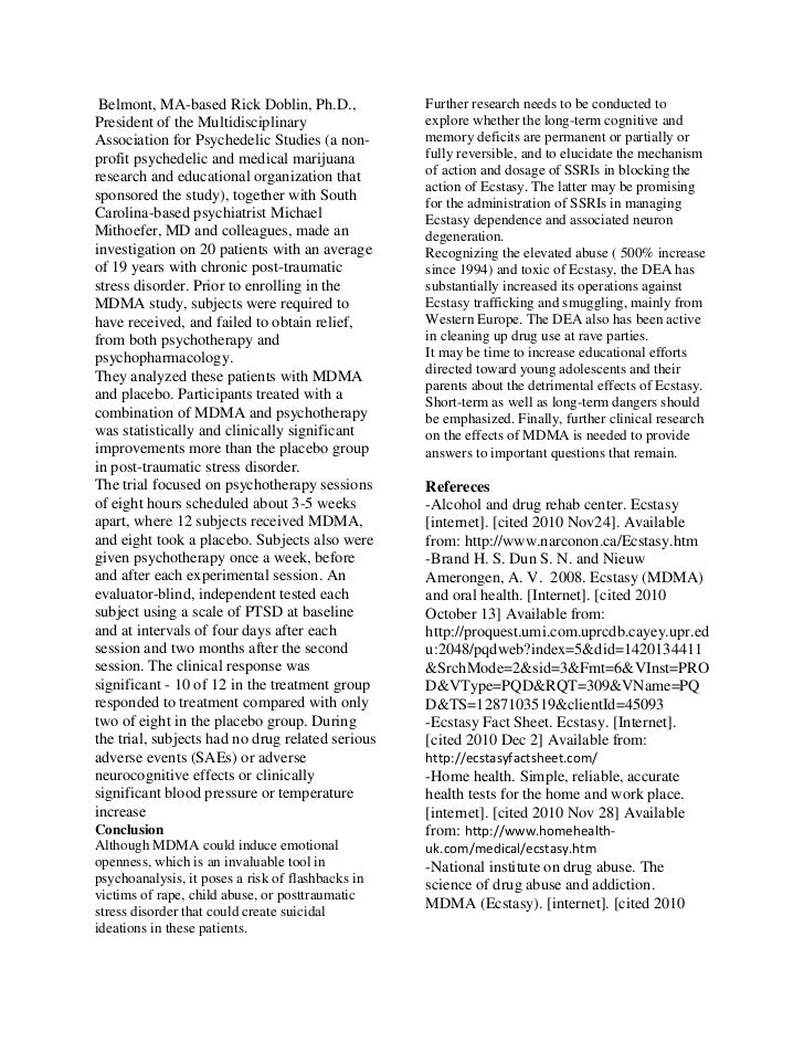 ecstasy research paper Ecstasy is one of the street names for mdma (the chemical name is n-methyl-3,4-methylenedioxyamphetamine) mdma is an amphetaminelike drug with hallucinogenic properties people taking the drug get a sense of increased energy, euphoria and a curious feeling of empathy.