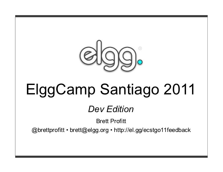 ElggCamp Santiago 2011                     Dev Edition                         Brett Profitt@brettprofitt • brett@elgg.org...