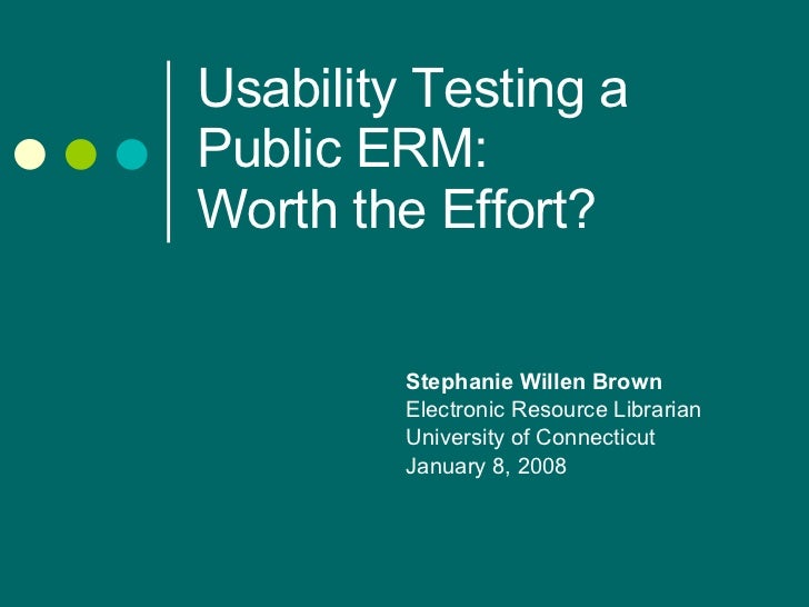 Usability Testing a Public ERM:  Worth the Effort? Stephanie Willen Brown Electronic Resource Librarian University of Conn...