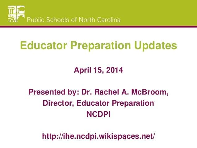 Educator Preparation Updates April 15, 2014 Presented by: Dr. Rachel A. McBroom, Director, Educator Preparation NCDPI http...