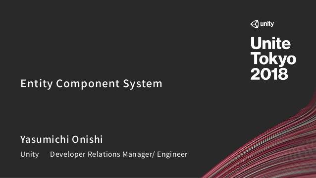 Entity Component System Yasumichi Onishi Unity Developer Relations Manager/ Engineer
