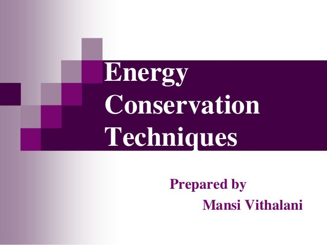 Energy Conservation Techniques Prepared by Mansi Vithalani