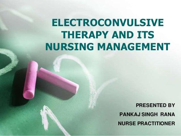 ELECTROCONVULSIVE THERAPY AND ITS NURSING MANAGEMENT PRESENTED BY PANKAJ SINGH RANA NURSE PRACTITIONER