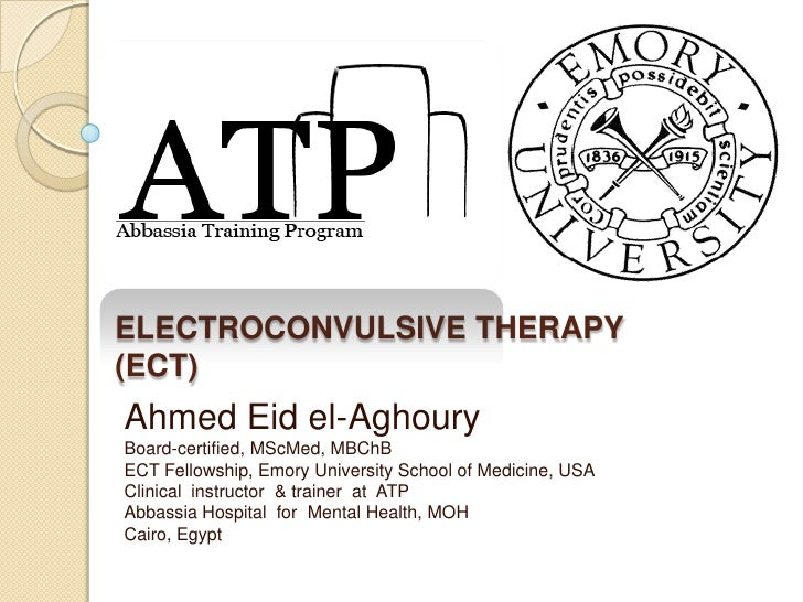 ELECTROCONVULSIVE THERAPY(ECT)Ahmed Eid el-AghouryBoard-certified, MScMed, MBChBECT Fellowship, Emory University School of...