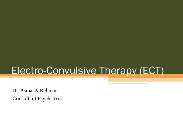 Electro-Convulsive Therapy (ECT) Dr.Asma A Rehman Consultant Psychiatrist