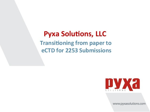 Pyxa	   Solu*ons,	   LLC	    Transi*oning	   from	   paper	   to	    eCTD	   for	   2253	   Submissions
