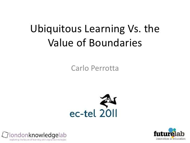 Ubiquitous Learning Vs. the Value of Boundaries <br />Carlo Perrotta<br />