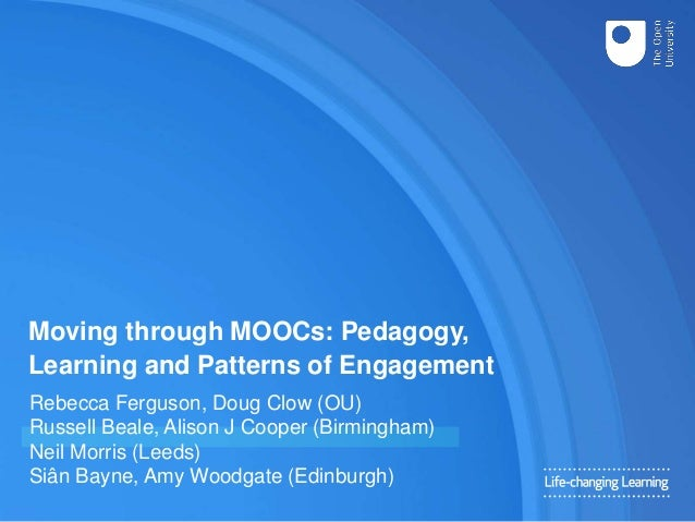 Moving through MOOCs: Pedagogy, Learning and Patterns of Engagement Rebecca Ferguson, Doug Clow (OU) Russell Beale, Alison...
