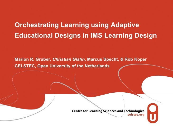 Orchestrating Learning using Adaptive Educational Designs in IMS Learning Design Marion R. Gruber,  Christian Glahn , Marc...