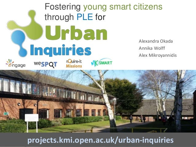 Fostering young smart citizens through PLE for projects.kmi.open.ac.uk/urban-inquiries Alexandra Okada Annika Wolff Alex M...