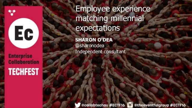 SHARON O'DEA @sharonodea Independent consultant Employee experience matching millennial expectations
