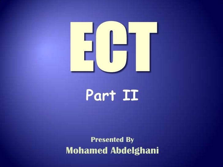 ECT<br />Part II<br />Presented By<br />Mohamed Abdelghani<br />