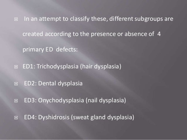  The most common ectodermal dysplasias  Hypohidrotic ED which falls under subgroup 1-2-3-4  Hidrotic ED which comes und...