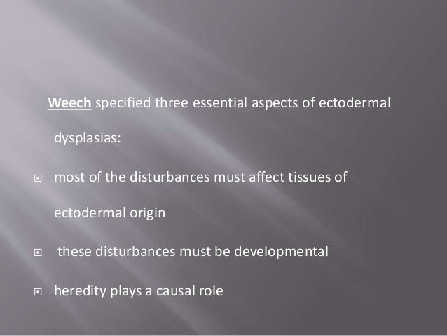 Weech specified three essential aspects of ectodermal dysplasias:  most of the disturbances must affect tissues of ectode...