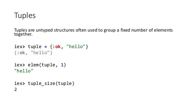 """Tuples Tuples are untyped structures often used to group a fixed number of elements together. iex> tuple = {:ok, """"hello""""} ..."""