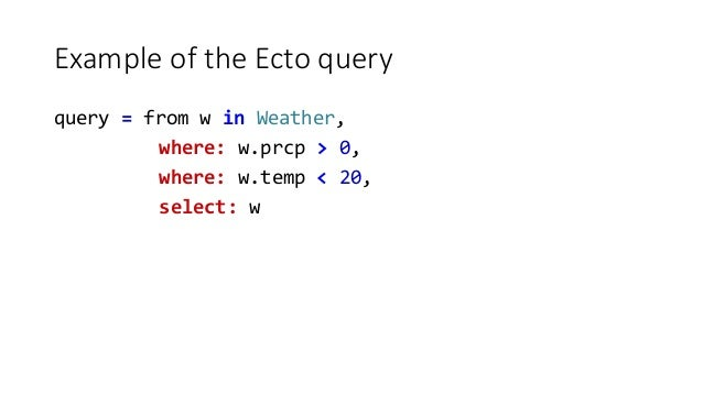 Example of the Ecto query query = from w in Weather, where: w.prcp > 0, where: w.temp < 20, select: w