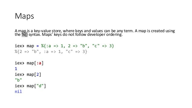Maps A map is a key-value store, where keys and values can be any term. A map is created using the %{} syntax. Maps' keys ...