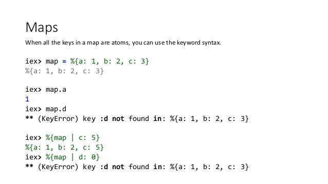 Maps When all the keys in a map are atoms, you can use the keyword syntax. iex> map = %{a: 1, b: 2, c: 3} %{a: 1, b: 2, c:...