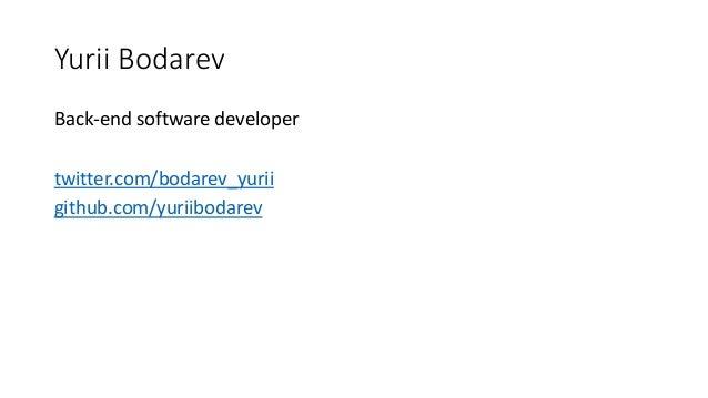 Yurii Bodarev Back-end software developer twitter.com/bodarev_yurii github.com/yuriibodarev