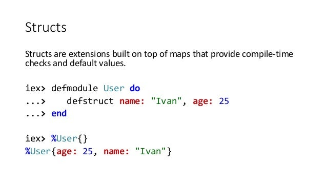 Structs Structs are extensions built on top of maps that provide compile-time checks and default values. iex> defmodule Us...