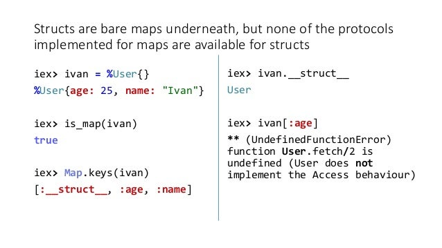 Structs are bare maps underneath, but none of the protocols implemented for maps are available for structs iex> ivan = %Us...