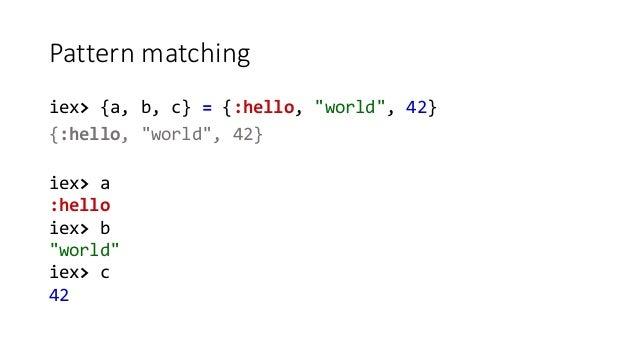 """Pattern matching iex> {a, b, c} = {:hello, """"world"""", 42} {:hello, """"world"""", 42} iex> a :hello iex> b """"world"""" iex> c 42"""