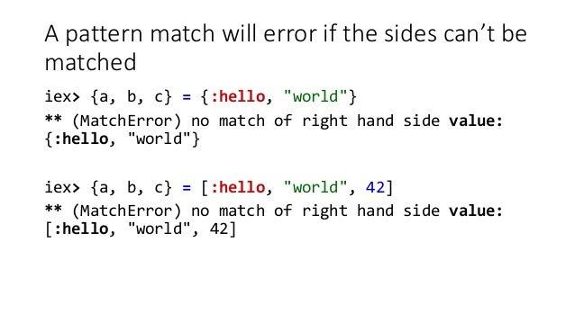 "A pattern match will error if the sides can't be matched iex> {a, b, c} = {:hello, ""world""} ** (MatchError) no match of ri..."