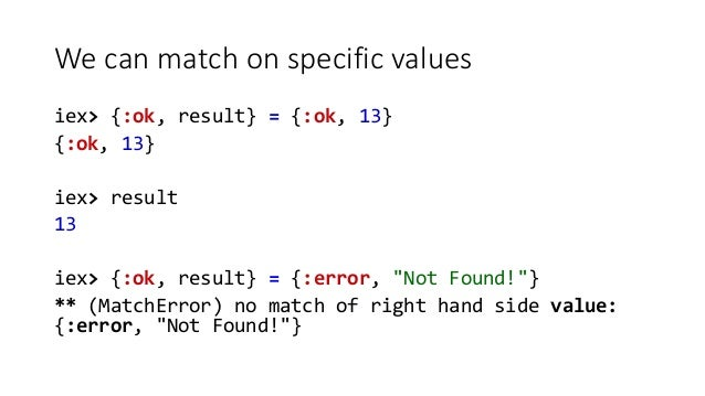 """We can match on specific values iex> {:ok, result} = {:ok, 13} {:ok, 13} iex> result 13 iex> {:ok, result} = {:error, """"Not..."""