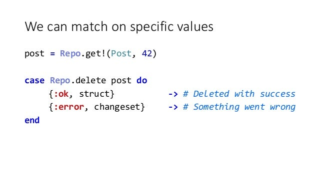We can match on specific values post = Repo.get!(Post, 42) case Repo.delete post do {:ok, struct} -> # Deleted with succes...