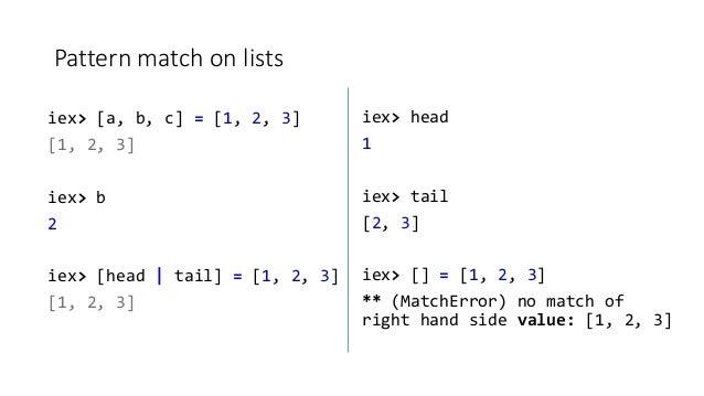 Pattern match on lists iex> [a, b, c] = [1, 2, 3] [1, 2, 3] iex> b 2 iex> [head   tail] = [1, 2, 3] [1, 2, 3] iex> head 1 ...