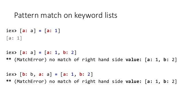 Pattern match on keyword lists iex> [a: a] = [a: 1] [a: 1] iex> [a: a] = [a: 1, b: 2] ** (MatchError) no match of right ha...