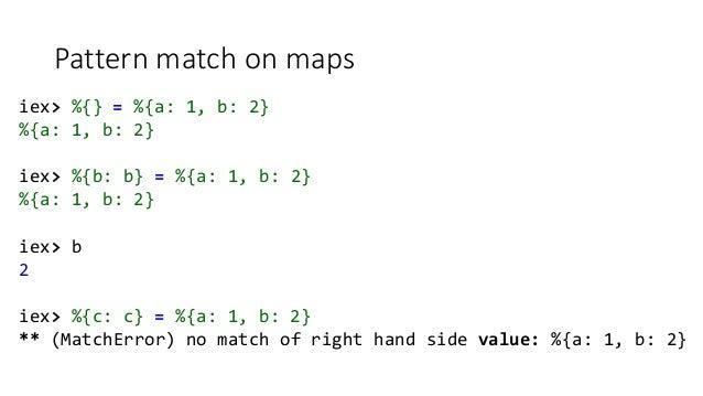Pattern match on maps iex> %{} = %{a: 1, b: 2} %{a: 1, b: 2} iex> %{b: b} = %{a: 1, b: 2} %{a: 1, b: 2} iex> b 2 iex> %{c:...