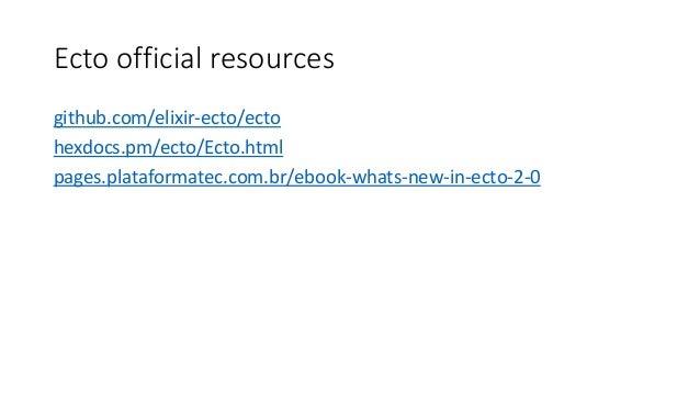 Ecto official resources github.com/elixir-ecto/ecto hexdocs.pm/ecto/Ecto.html pages.plataformatec.com.br/ebook-whats-new-i...