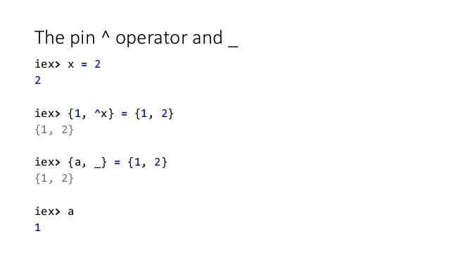 The pin ^ operator and _ iex> x = 2 2 iex> {1, ^x} = {1, 2} {1, 2} iex> {a, _} = {1, 2} {1, 2} iex> a 1